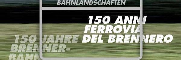 150 ANNI DELLA FERROVIA DEL BRENNERO / PAESAGGI FERROVIARI
